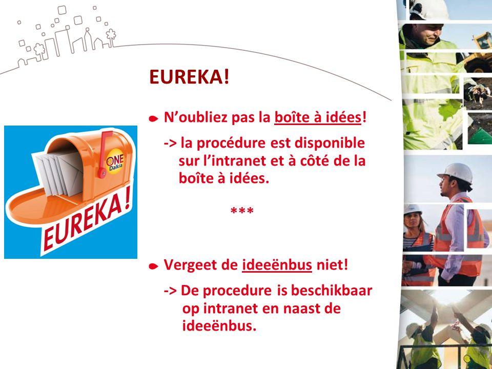 EUREKA! N'oubliez pas la boîte à idées! -> la procédure est disponible sur l'intranet et à côté de la boîte à idées. *** Vergeet de ideeënbus niet! ->