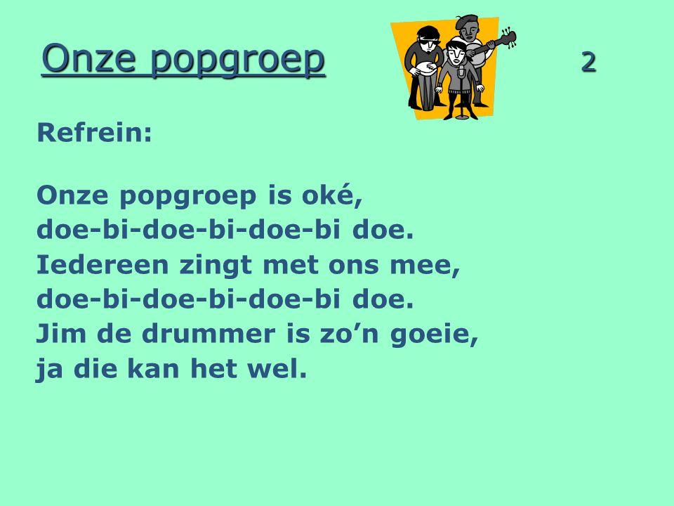 Onze popgroep 2 Refrein: Onze popgroep is oké, doe-bi-doe-bi-doe-bi doe.