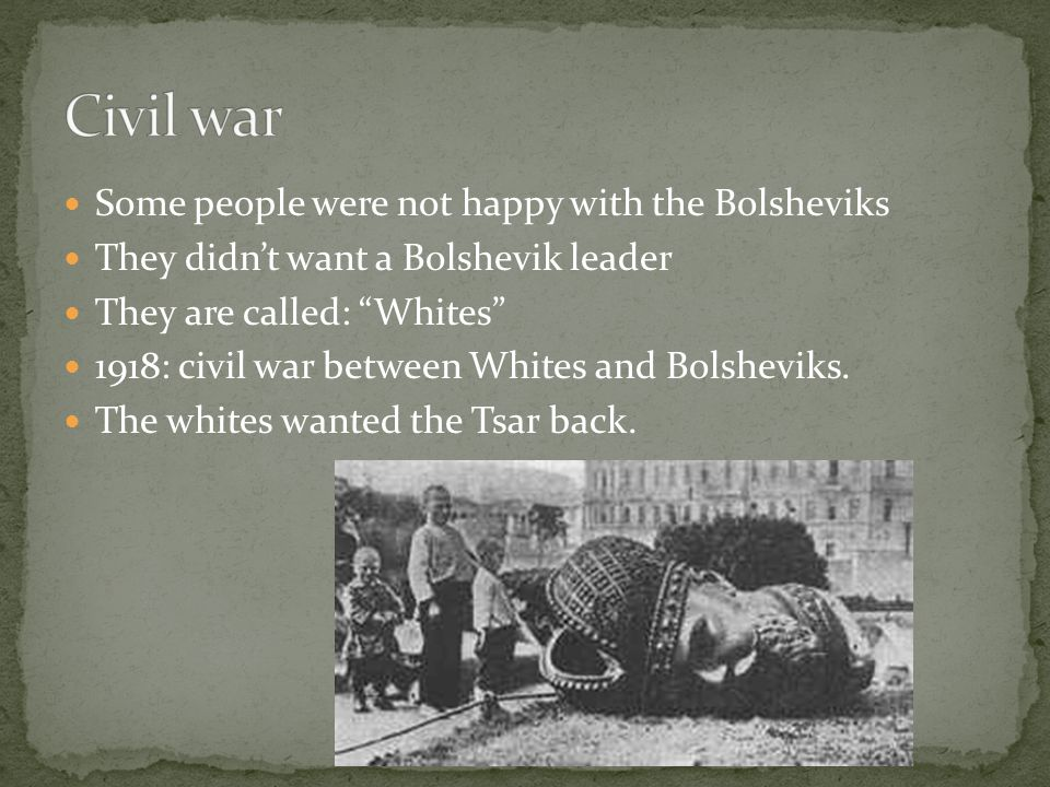"Some people were not happy with the Bolsheviks They didn't want a Bolshevik leader They are called: ""Whites"" 1918: civil war between Whites and Bolshe"