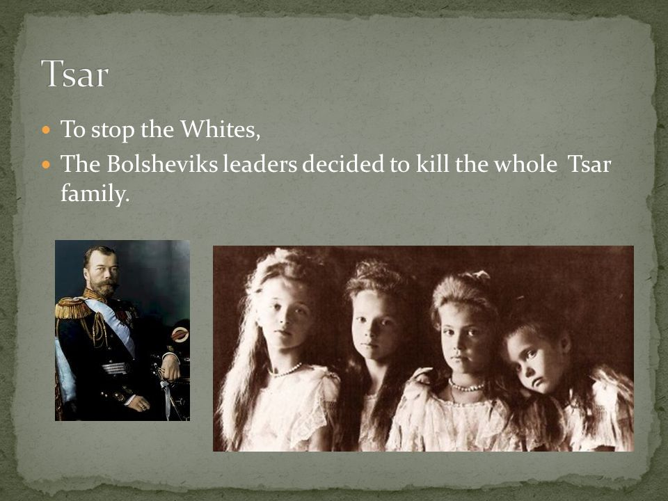 To stop the Whites, The Bolsheviks leaders decided to kill the whole Tsar family.