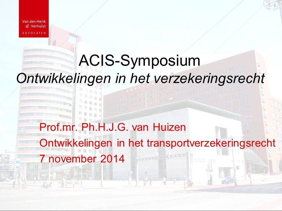 ACIS-Symposium Ontwikkelingen in het verzekeringsrecht Prof.mr. Ph.H.J.G. van Huizen Ontwikkelingen in het transportverzekeringsrecht 7 november 2014