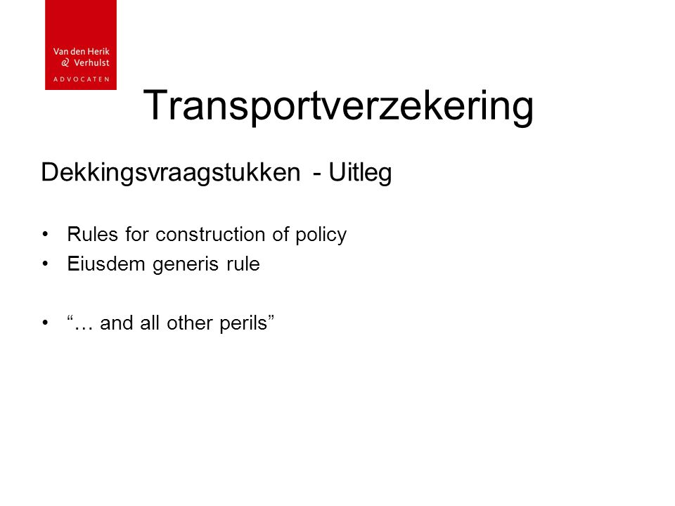 Transportverzekering Dekkingsvraagstukken - Uitleg Eiusdem generis rule Rule 12 van de Rules for construction of policy the term 'perils' include only perils similar in kind to the perils specifically mentioned in the policy