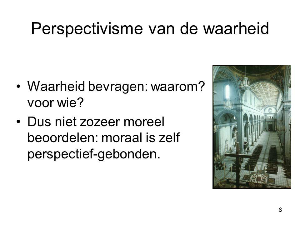 8 Perspectivisme van de waarheid Waarheid bevragen: waarom.