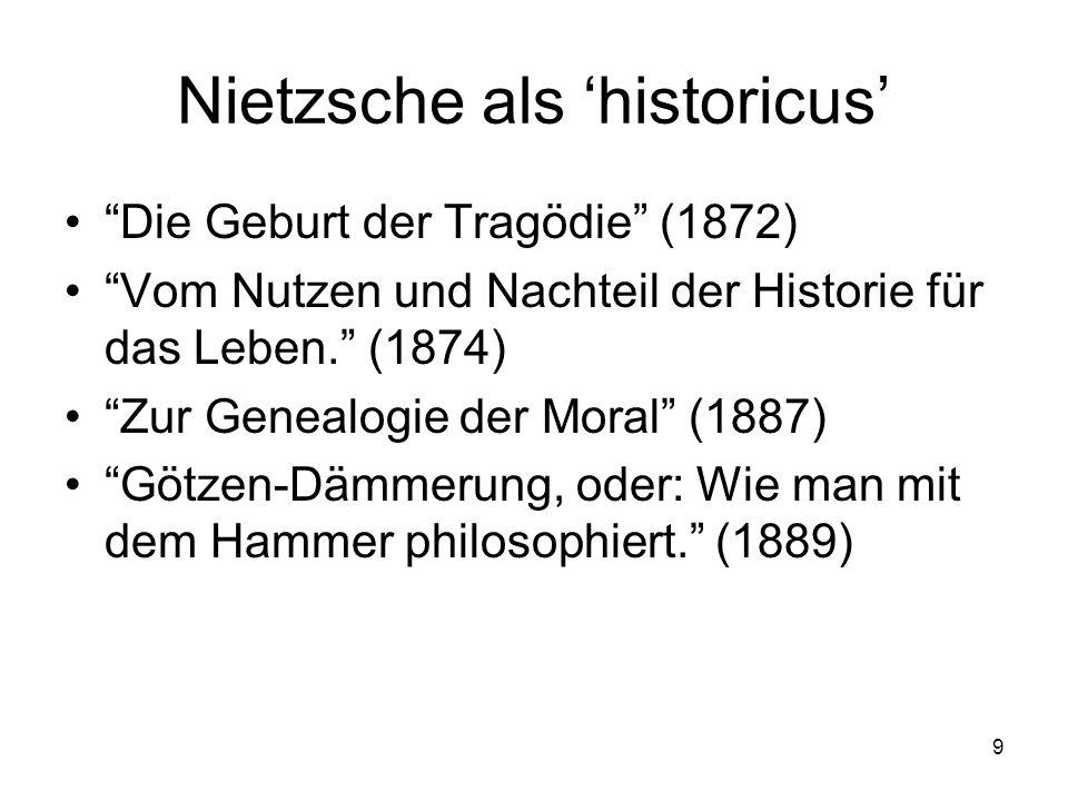9 Nietzsche als 'historicus' Die Geburt der Tragödie (1872) Vom Nutzen und Nachteil der Historie für das Leben. (1874) Zur Genealogie der Moral (1887) Götzen-Dämmerung, oder: Wie man mit dem Hammer philosophiert. (1889)
