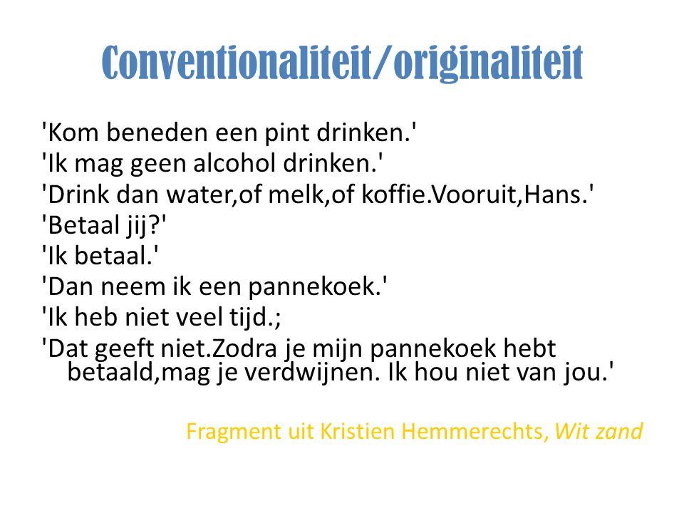 Conventionaliteit/originaliteit 'Kom beneden een pint drinken.' 'Ik mag geen alcohol drinken.' 'Drink dan water,of melk,of koffie.Vooruit,Hans.' 'Beta