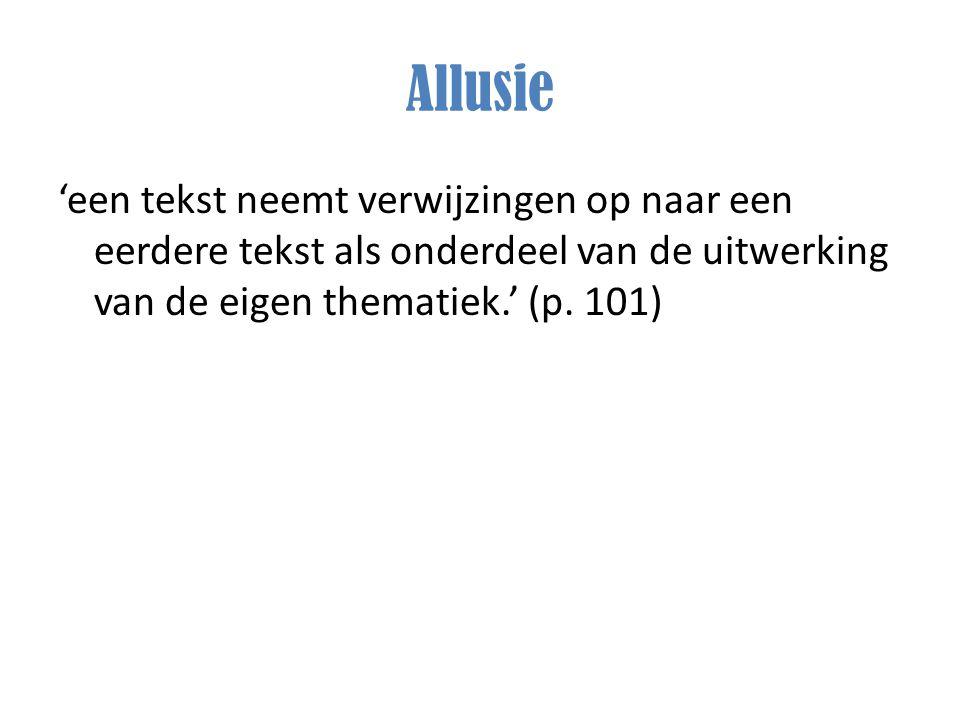 Allusie 'een tekst neemt verwijzingen op naar een eerdere tekst als onderdeel van de uitwerking van de eigen thematiek.' (p. 101)