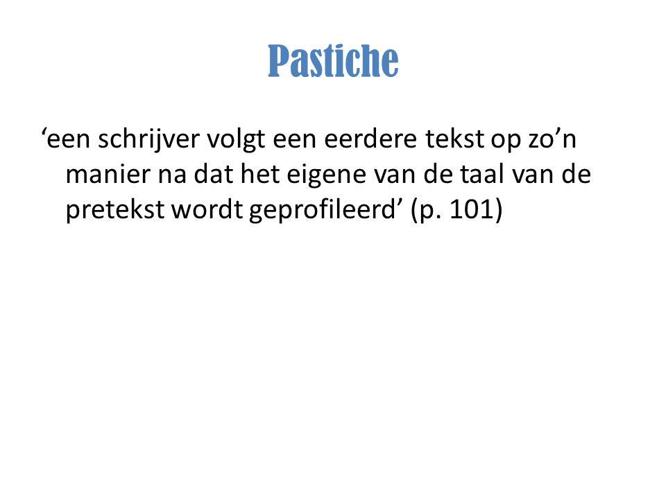 Pastiche 'een schrijver volgt een eerdere tekst op zo'n manier na dat het eigene van de taal van de pretekst wordt geprofileerd' (p. 101)