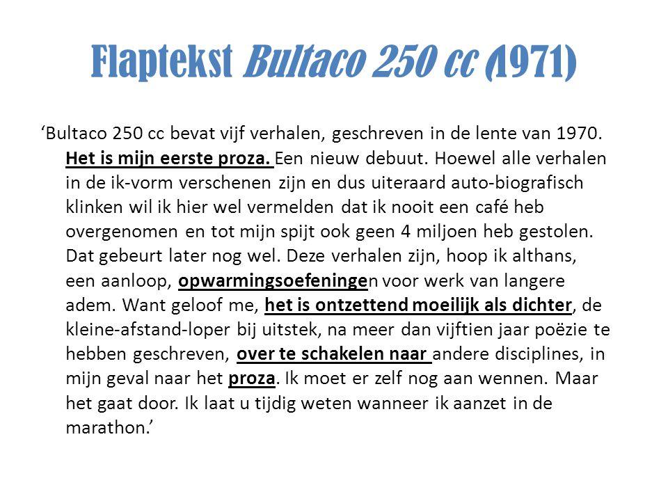 Flaptekst Bultaco 250 cc (1971) 'Bultaco 250 cc bevat vijf verhalen, geschreven in de lente van 1970. Het is mijn eerste proza. Een nieuw debuut. Hoew
