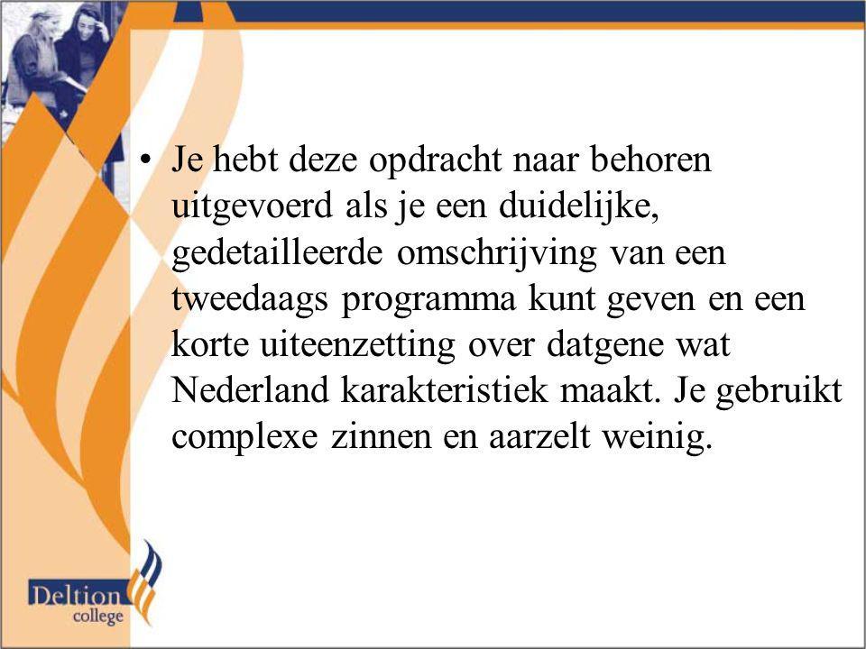 Je hebt deze opdracht naar behoren uitgevoerd als je een duidelijke, gedetailleerde omschrijving van een tweedaags programma kunt geven en een korte uiteenzetting over datgene wat Nederland karakteristiek maakt.