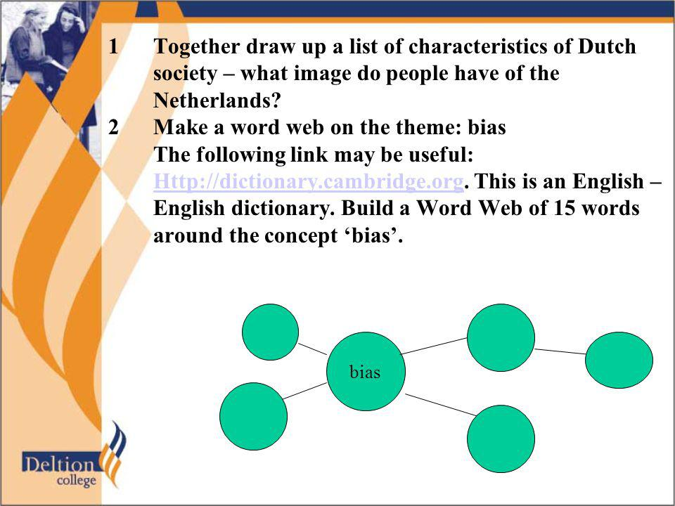 1Together draw up a list of characteristics of Dutch society – what image do people have of the Netherlands? 2Make a word web on the theme: bias The f