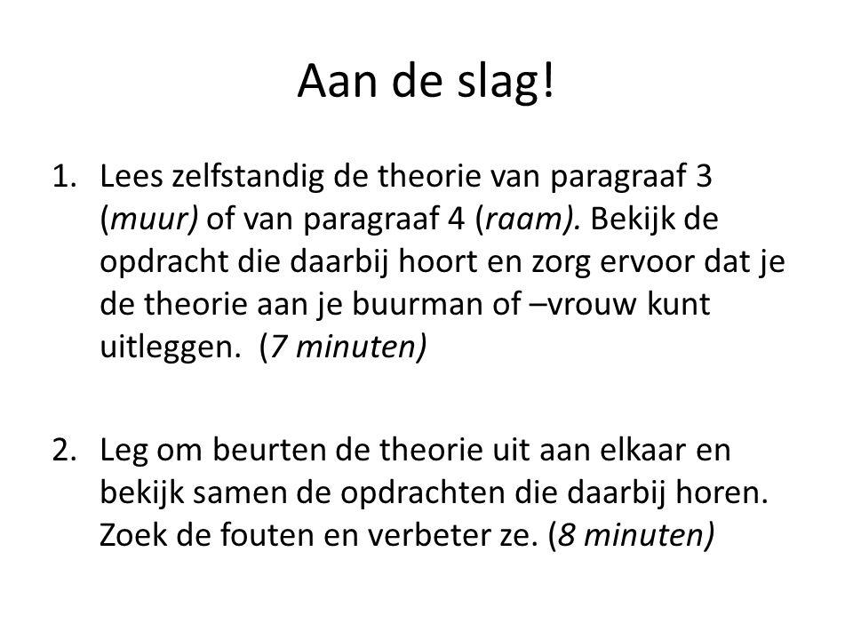 Aan de slag! 1.Lees zelfstandig de theorie van paragraaf 3 (muur) of van paragraaf 4 (raam). Bekijk de opdracht die daarbij hoort en zorg ervoor dat j