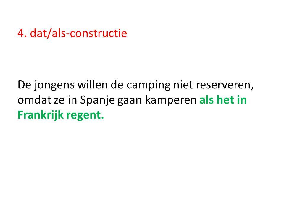 4. dat/als-constructie De jongens willen de camping niet reserveren, omdat ze in Spanje gaan kamperen als het in Frankrijk regent.