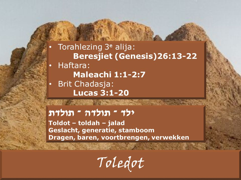 Torahlezing 3 e alija: Beresjiet (Genesis)26:13-22 Haftara: Maleachi 1:1-2:7 Brit Chadasja: Lucas 3:1-20