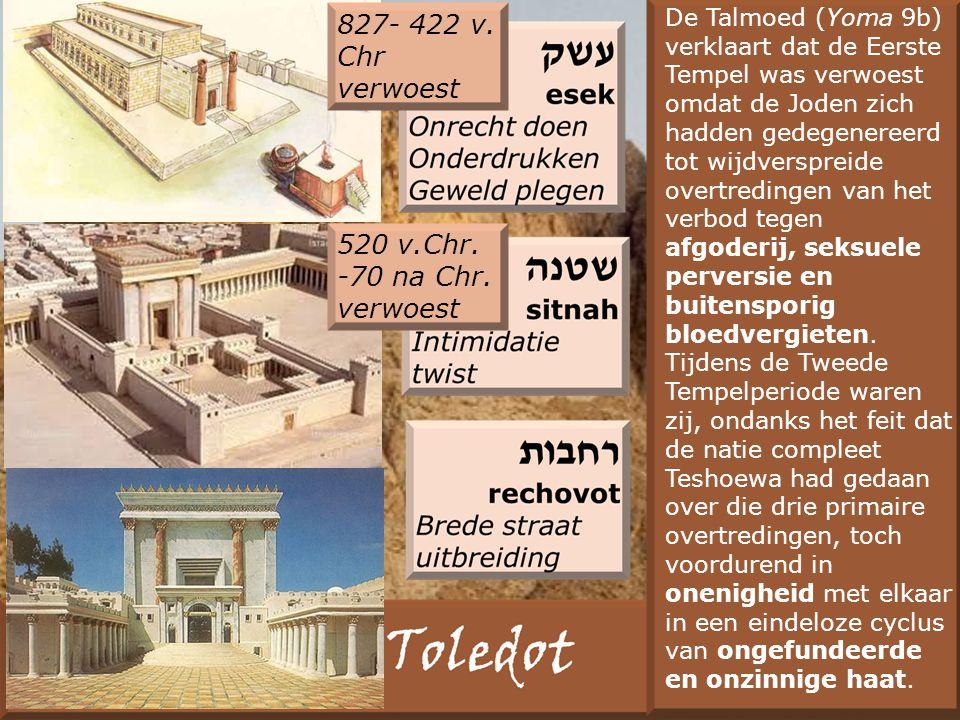 De Talmoed (Yoma 9b) verklaart dat de Eerste Tempel was verwoest omdat de Joden zich hadden gedegenereerd tot wijdverspreide overtredingen van het verbod tegen afgoderij, seksuele perversie en buitensporig bloedvergieten.