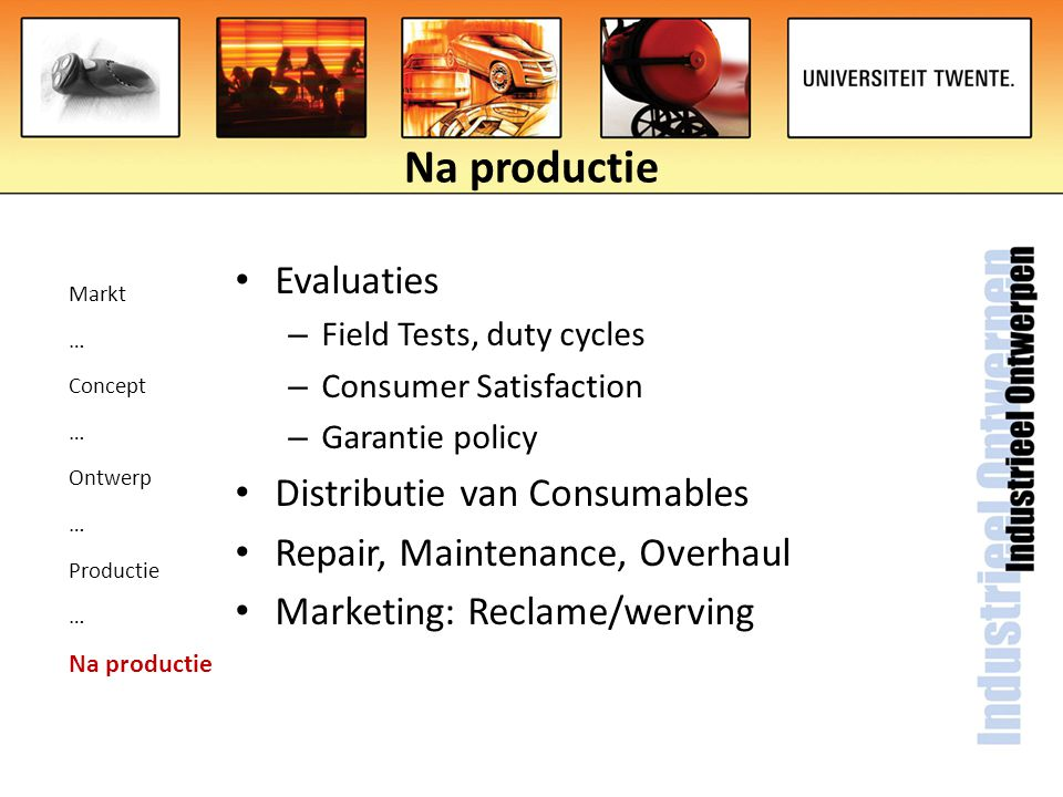 Markt … Concept … Ontwerp … Productie … Na productie Evaluaties – Field Tests, duty cycles – Consumer Satisfaction – Garantie policy Distributie van C