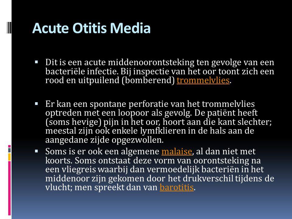 Acute Otitis Media  Dit is een acute middenoorontsteking ten gevolge van een bacteriële infectie. Bij inspectie van het oor toont zich een rood en ui