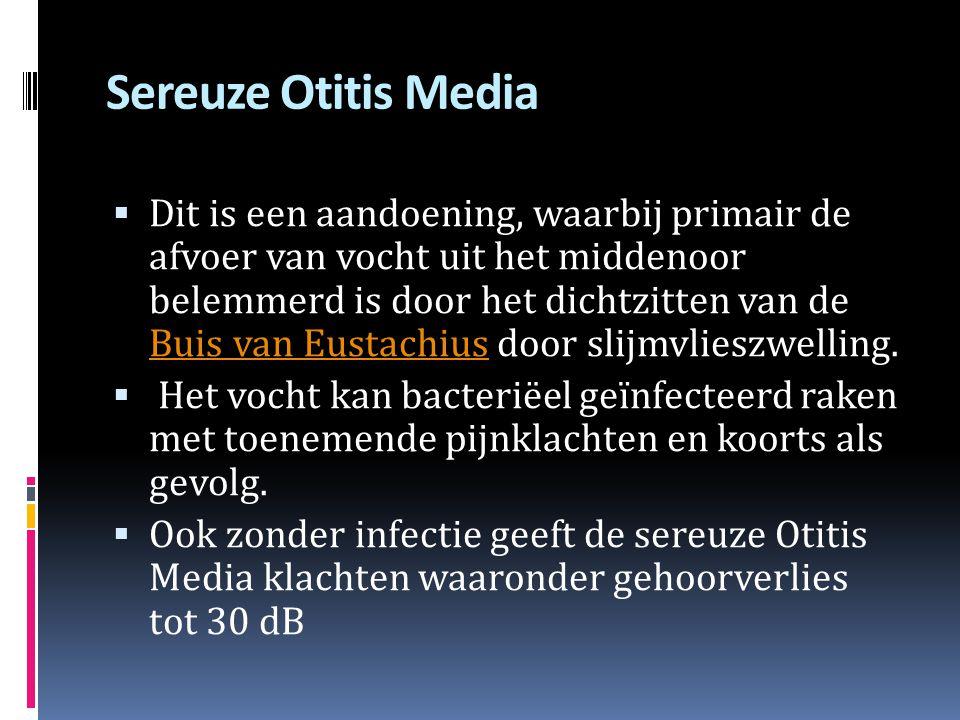 Sereuze Otitis Media  Dit is een aandoening, waarbij primair de afvoer van vocht uit het middenoor belemmerd is door het dichtzitten van de Buis van