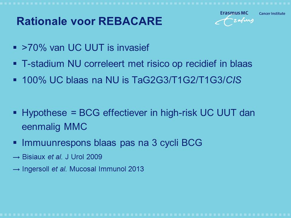 Rationale voor REBACARE  >70% van UC UUT is invasief  T-stadium NU correleert met risico op recidief in blaas  100% UC blaas na NU is TaG2G3/T1G2/T