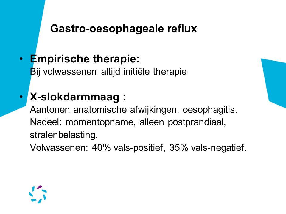 Gastro-oesophageale reflux Empirische therapie: Bij volwassenen altijd initiële therapie X-slokdarmmaag : Aantonen anatomische afwijkingen, oesophagitis.