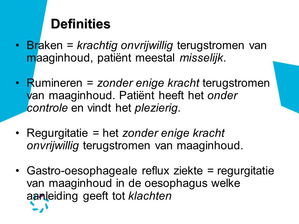 Definities Braken = krachtig onvrijwillig terugstromen van maaginhoud, patiënt meestal misselijk. Rumineren = zonder enige kracht terugstromen van maa