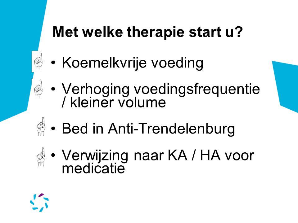 Met welke therapie start u? Koemelkvrije voeding Verhoging voedingsfrequentie / kleiner volume Bed in Anti-Trendelenburg Verwijzing naar KA / HA voor