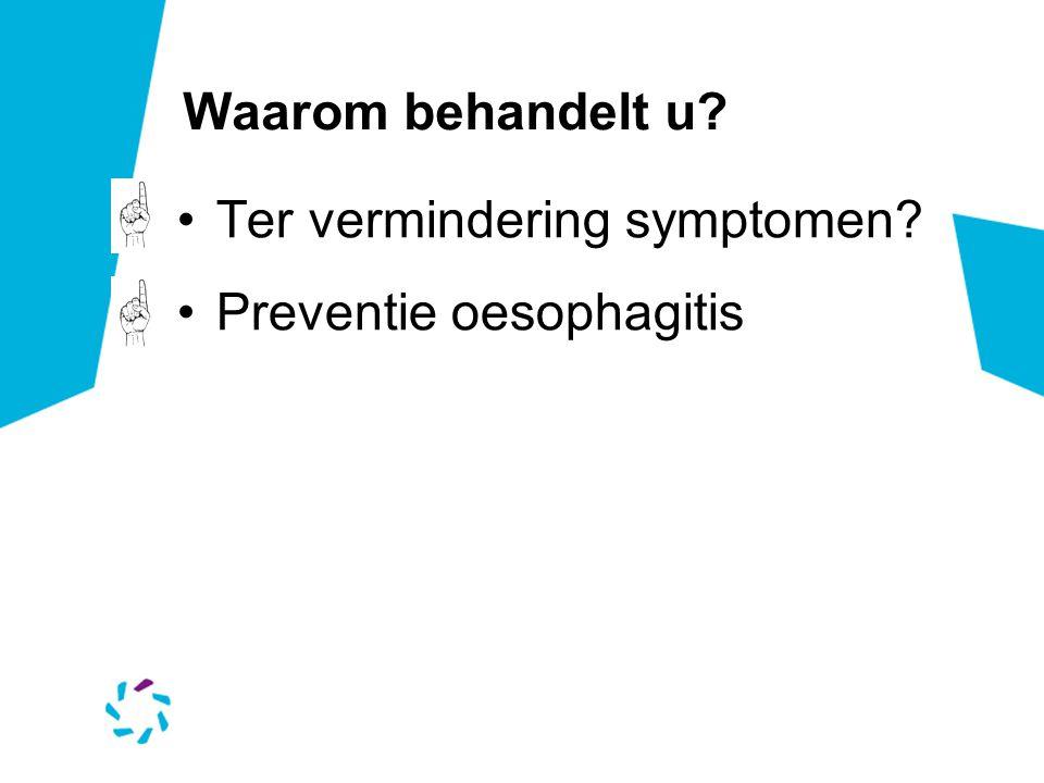 Waarom behandelt u? Ter vermindering symptomen? Preventie oesophagitis