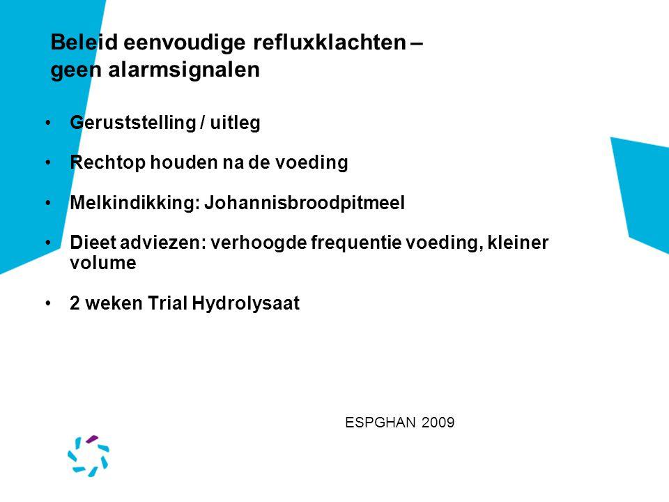 Beleid eenvoudige refluxklachten – geen alarmsignalen Geruststelling / uitleg Rechtop houden na de voeding Melkindikking: Johannisbroodpitmeel Dieet a