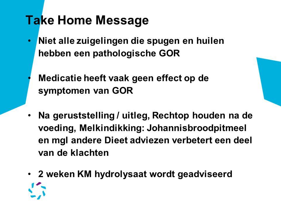 Take Home Message Niet alle zuigelingen die spugen en huilen hebben een pathologische GOR Medicatie heeft vaak geen effect op de symptomen van GOR Na