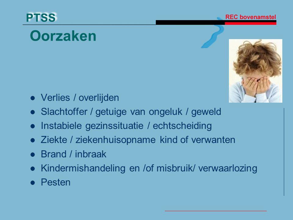 PTSS Oorzaken Verlies / overlijden Slachtoffer / getuige van ongeluk / geweld Instabiele gezinssituatie / echtscheiding Ziekte / ziekenhuisopname kind