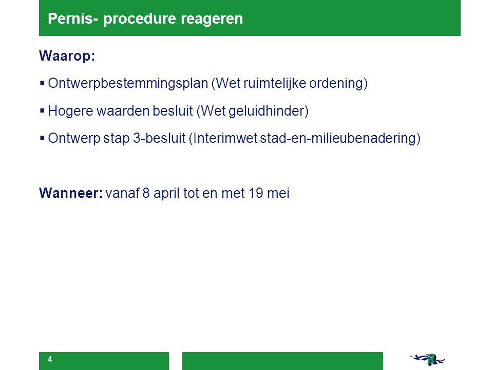 4 Pernis- procedure reageren Waarop:  Ontwerpbestemmingsplan (Wet ruimtelijke ordening)  Hogere waarden besluit (Wet geluidhinder)  Ontwerp stap 3-