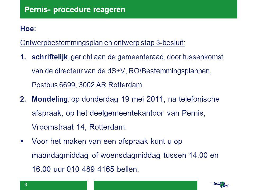 8 Pernis- procedure reageren Hoe: Ontwerpbestemmingsplan en ontwerp stap 3-besluit: 1.schriftelijk, gericht aan de gemeenteraad, door tussenkomst van de directeur van de dS+V, RO/Bestemmingsplannen, Postbus 6699, 3002 AR Rotterdam.