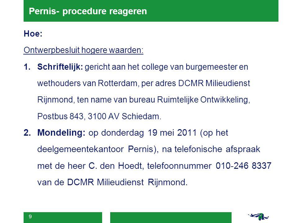 9 Pernis- procedure reageren Hoe: Ontwerpbesluit hogere waarden: 1.Schriftelijk: gericht aan het college van burgemeester en wethouders van Rotterdam, per adres DCMR Milieudienst Rijnmond, ten name van bureau Ruimtelijke Ontwikkeling, Postbus 843, 3100 AV Schiedam.