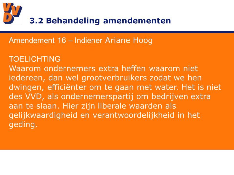 3.2 Behandeling amendementen Amendement 16 – Indiener Ariane Hoog TOELICHTING Waarom ondernemers extra heffen waarom niet iedereen, dan wel grootverbruikers zodat we hen dwingen, efficiënter om te gaan met water.