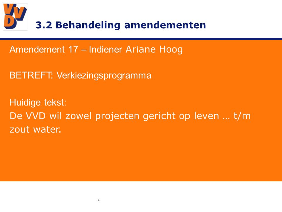 3.2 Behandeling amendementen. Amendement 17 – Indiener Ariane Hoog BETREFT: Verkiezingsprogramma Huidige tekst: De VVD wil zowel projecten gericht op