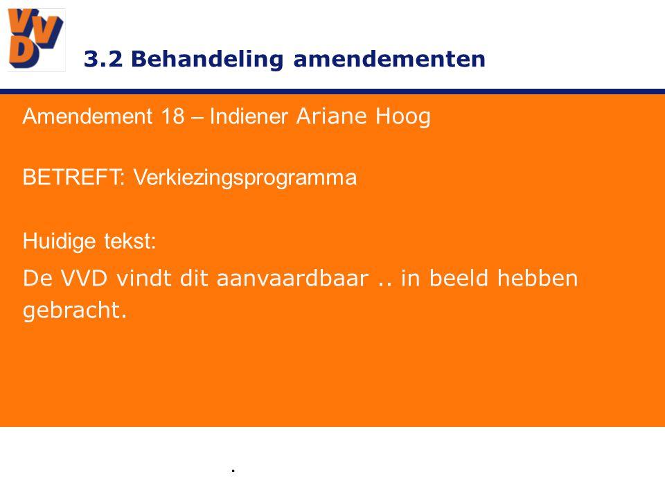 3.2 Behandeling amendementen. Amendement 18 – Indiener Ariane Hoog BETREFT: Verkiezingsprogramma Huidige tekst: De VVD vindt dit aanvaardbaar.. in bee