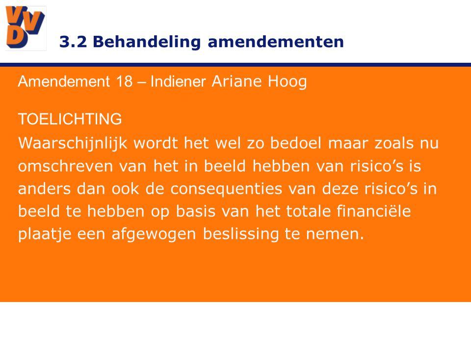 3.2 Behandeling amendementen Amendement 18 – Indiener Ariane Hoog TOELICHTING Waarschijnlijk wordt het wel zo bedoel maar zoals nu omschreven van het in beeld hebben van risico's is anders dan ook de consequenties van deze risico's in beeld te hebben op basis van het totale financiële plaatje een afgewogen beslissing te nemen.