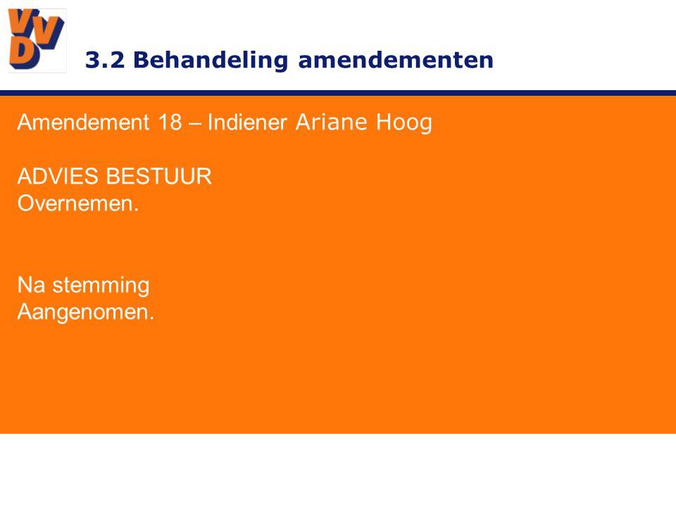 3.2 Behandeling amendementen Amendement 18 – Indiener Ariane Hoog ADVIES BESTUUR Overnemen. Na stemming Aangenomen.