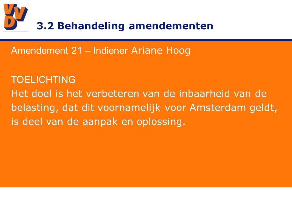3.2 Behandeling amendementen Amendement 21 – Indiener Ariane Hoog TOELICHTING Het doel is het verbeteren van de inbaarheid van de belasting, dat dit voornamelijk voor Amsterdam geldt, is deel van de aanpak en oplossing.