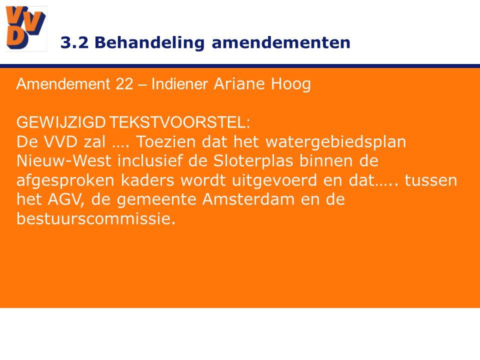 3.2 Behandeling amendementen Amendement 22 – Indiener Ariane Hoog GEWIJZIGD TEKSTVOORSTEL: De VVD zal …. Toezien dat het watergebiedsplan Nieuw-West i