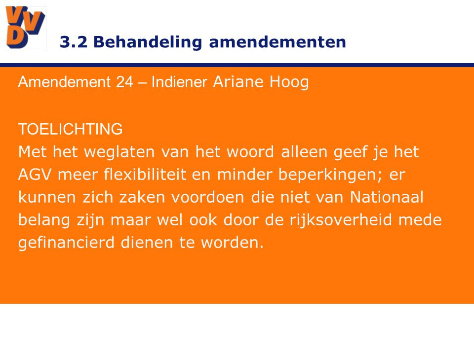 3.2 Behandeling amendementen Amendement 24 – Indiener Ariane Hoog TOELICHTING Met het weglaten van het woord alleen geef je het AGV meer flexibiliteit