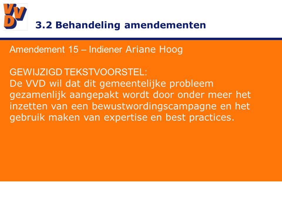 3.2 Behandeling amendementen Amendement 15 – Indiener Ariane Hoog GEWIJZIGD TEKSTVOORSTEL: De VVD wil dat dit gemeentelijke probleem gezamenlijk aangepakt wordt door onder meer het inzetten van een bewustwordingscampagne en het gebruik maken van expertise en best practices.