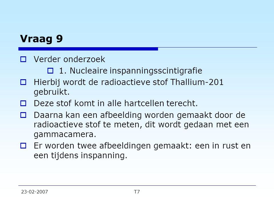 23-02-2007T7 Vraag 9  Verder onderzoek  1. Nucleaire inspanningsscintigrafie  Hierbij wordt de radioactieve stof Thallium-201 gebruikt.  Deze stof
