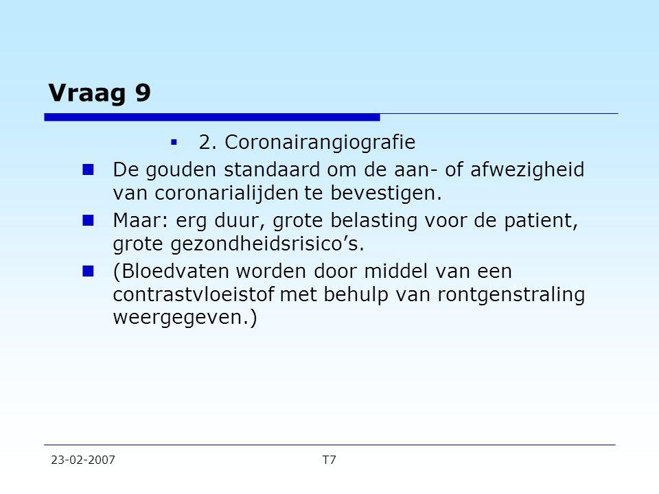 23-02-2007T7 Vraag 9  2. Coronairangiografie De gouden standaard om de aan- of afwezigheid van coronarialijden te bevestigen. Maar: erg duur, grote b