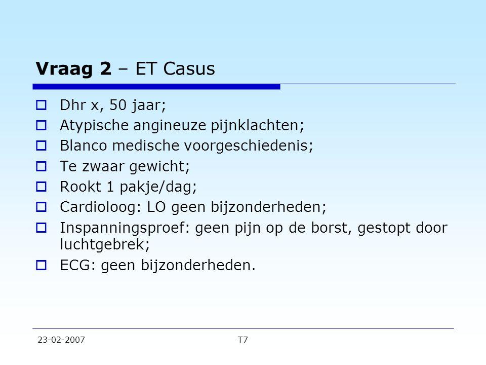 23-02-2007T7 Vraag 2 – ET Casus  Dhr x, 50 jaar;  Atypische angineuze pijnklachten;  Blanco medische voorgeschiedenis;  Te zwaar gewicht;  Rookt