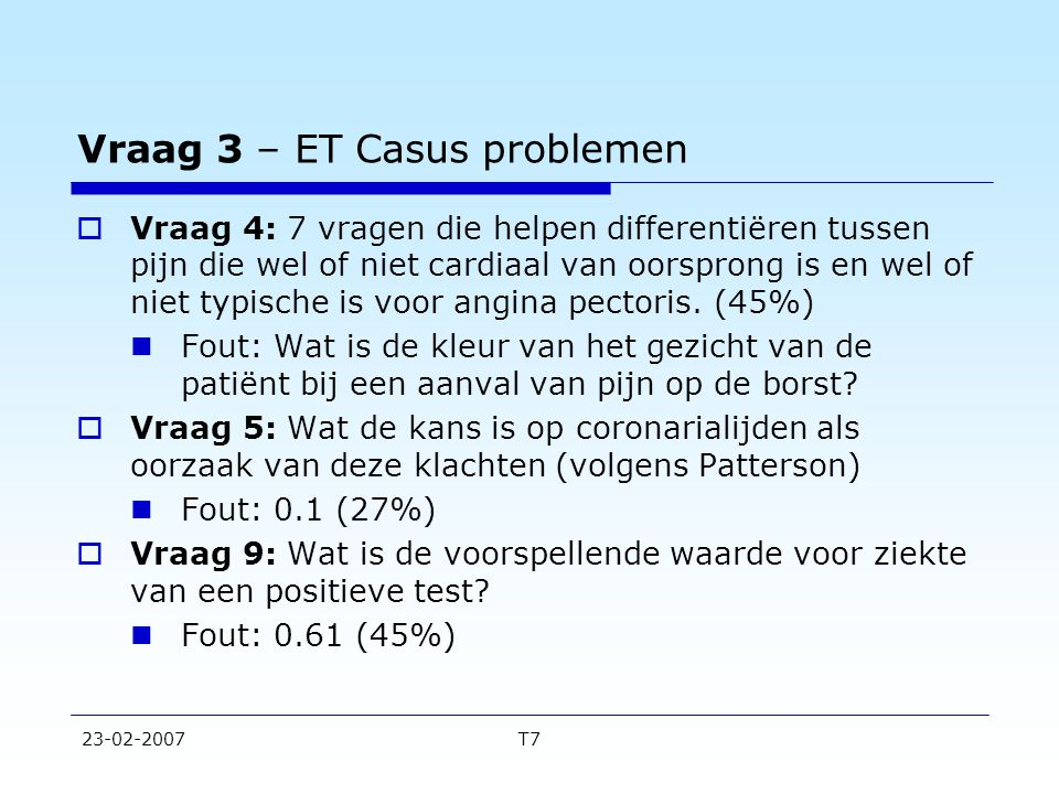23-02-2007T7 Vraag 3 – ET Casus problemen  Vraag 4: 7 vragen die helpen differentiëren tussen pijn die wel of niet cardiaal van oorsprong is en wel o