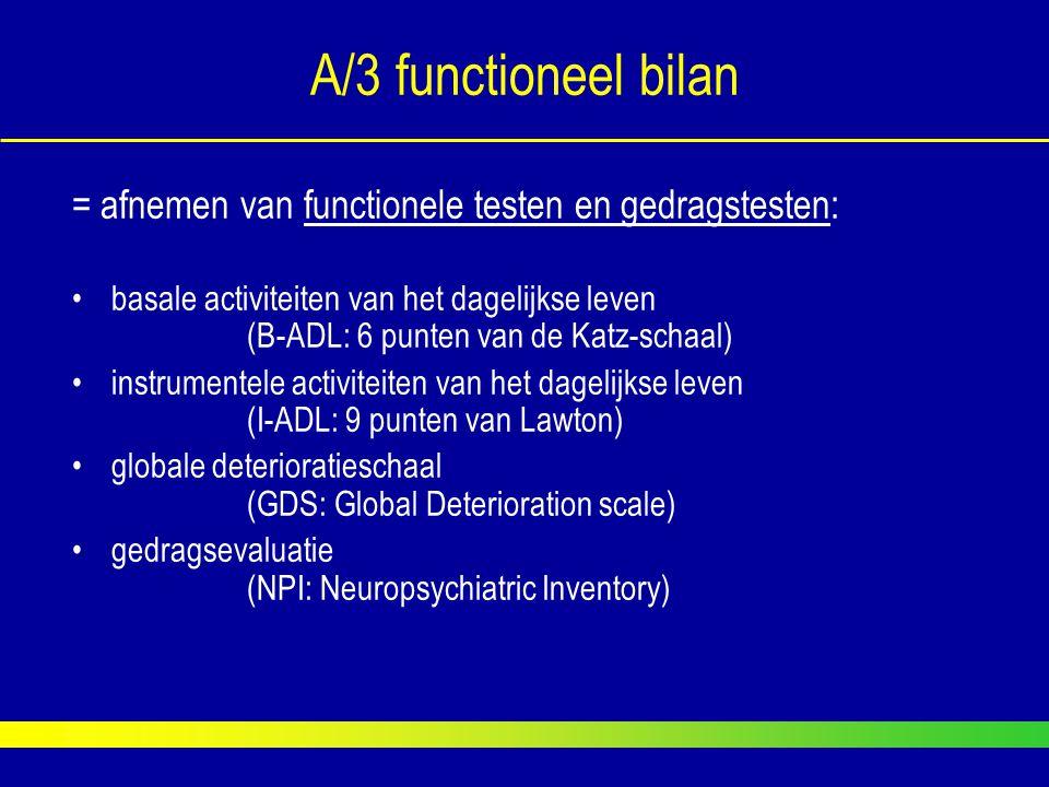 A/3 functioneel bilan = afnemen van functionele testen en gedragstesten: basale activiteiten van het dagelijkse leven (B-ADL: 6 punten van de Katz-sch