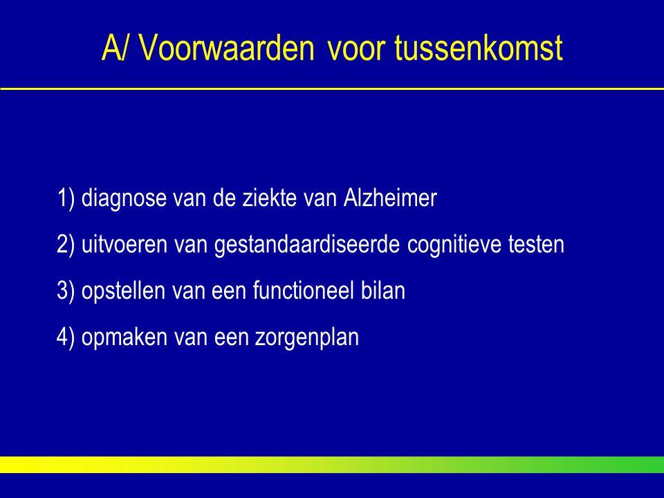 A/ Voorwaarden voor tussenkomst 1) diagnose van de ziekte van Alzheimer 2) uitvoeren van gestandaardiseerde cognitieve testen 3) opstellen van een fun