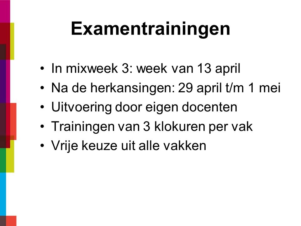 Examentrainingen In mixweek 3: week van 13 april Na de herkansingen: 29 april t/m 1 mei Uitvoering door eigen docenten Trainingen van 3 klokuren per v