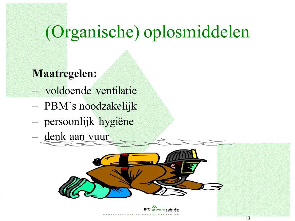 13 Maatregelen: – voldoende ventilatie – PBM's noodzakelijk – persoonlijk hygiëne – denk aan vuur (Organische) oplosmiddelen