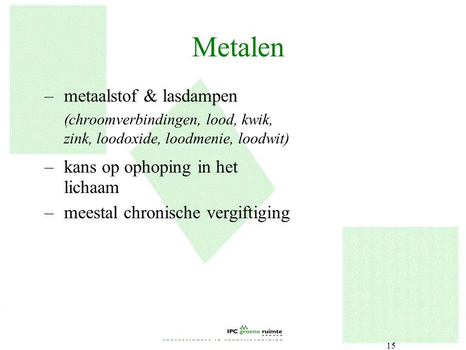15 Metalen –metaalstof & lasdampen (chroomverbindingen, lood, kwik, zink, loodoxide, loodmenie, loodwit) –kans op ophoping in het lichaam –meestal chr